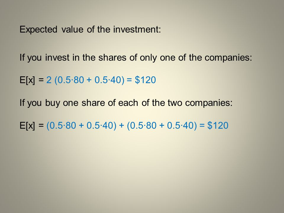 Expected value of the investment: If you invest in the shares of only one of the companies: E[x] = 2 (0.5·80 + 0.5·40) = $120 If you buy one share of
