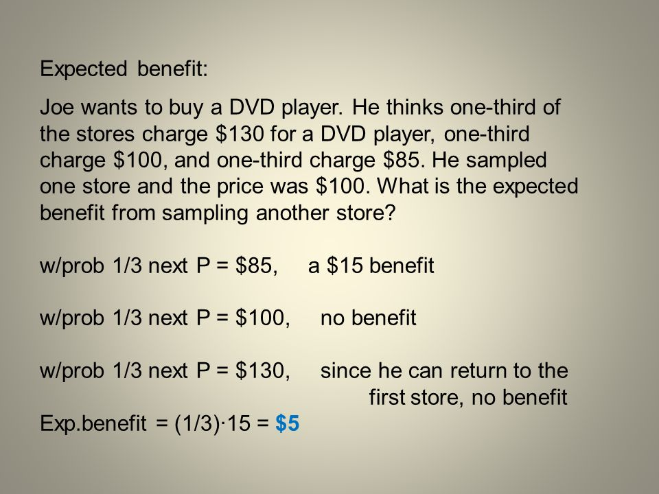 Expected benefit: Joe wants to buy a DVD player. He thinks one-third of the stores charge $130 for a DVD player, one-third charge $100, and one-third
