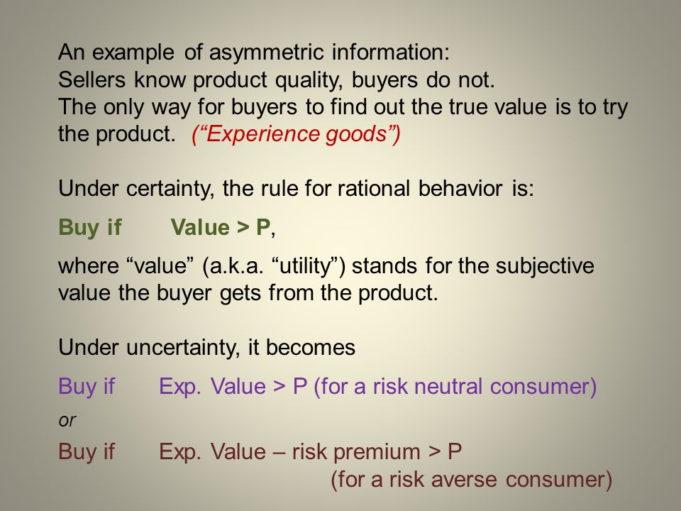 An example of asymmetric information: Sellers know product quality, buyers do not. The only way for buyers to find out the true value is to try the pr