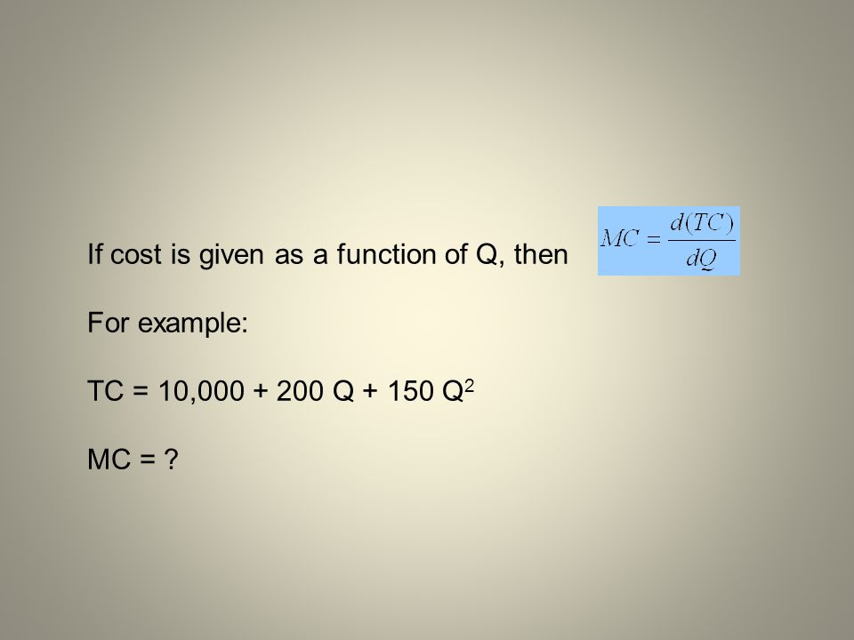 If cost is given as a function of Q, then For example: TC = 10,000 + 200 Q + 150 Q 2 MC = ?