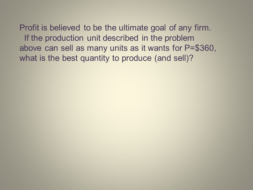 Profit is believed to be the ultimate goal of any firm. If the production unit described in the problem above can sell as many units as it wants for P