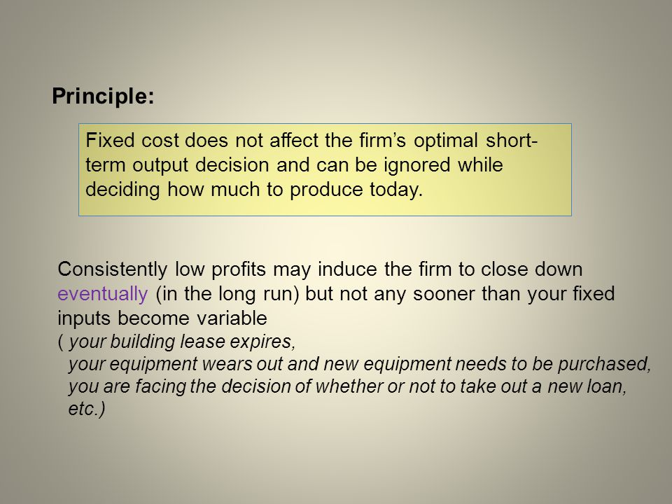Fixed cost does not affect the firm's optimal short- term output decision and can be ignored while deciding how much to produce today. Principle: Cons