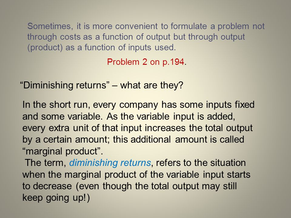 Sometimes, it is more convenient to formulate a problem not through costs as a function of output but through output (product) as a function of inputs