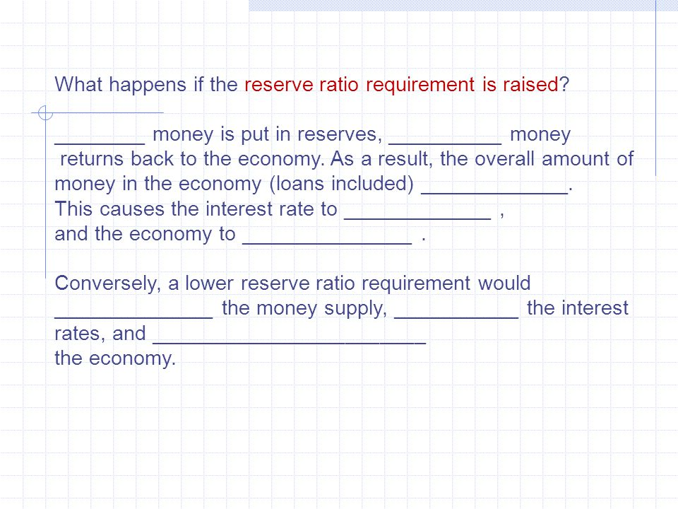 What happens if the reserve ratio requirement is raised? ________ money is put in reserves, __________ money returns back to the economy. As a result,