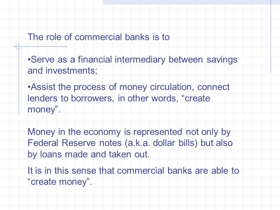 The role of commercial banks is to Serve as a financial intermediary between savings and investments; Assist the process of money circulation, connect