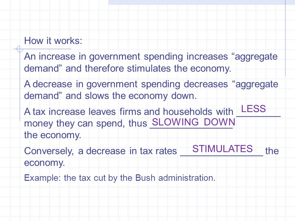 "How it works: An increase in government spending increases ""aggregate demand"" and therefore stimulates the economy. A decrease in government spending"