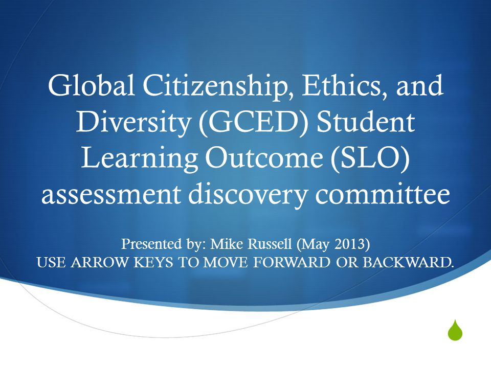  Global Citizenship, Ethics, and Diversity (GCED) Student Learning Outcome (SLO) assessment discovery committee Presented by: Mike Russell (May 2013) USE ARROW KEYS TO MOVE FORWARD OR BACKWARD.
