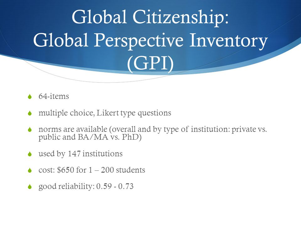 Global Citizenship: Global Perspective Inventory (GPI)  64-items  multiple choice, Likert type questions  norms are available (overall and by type of institution: private vs.