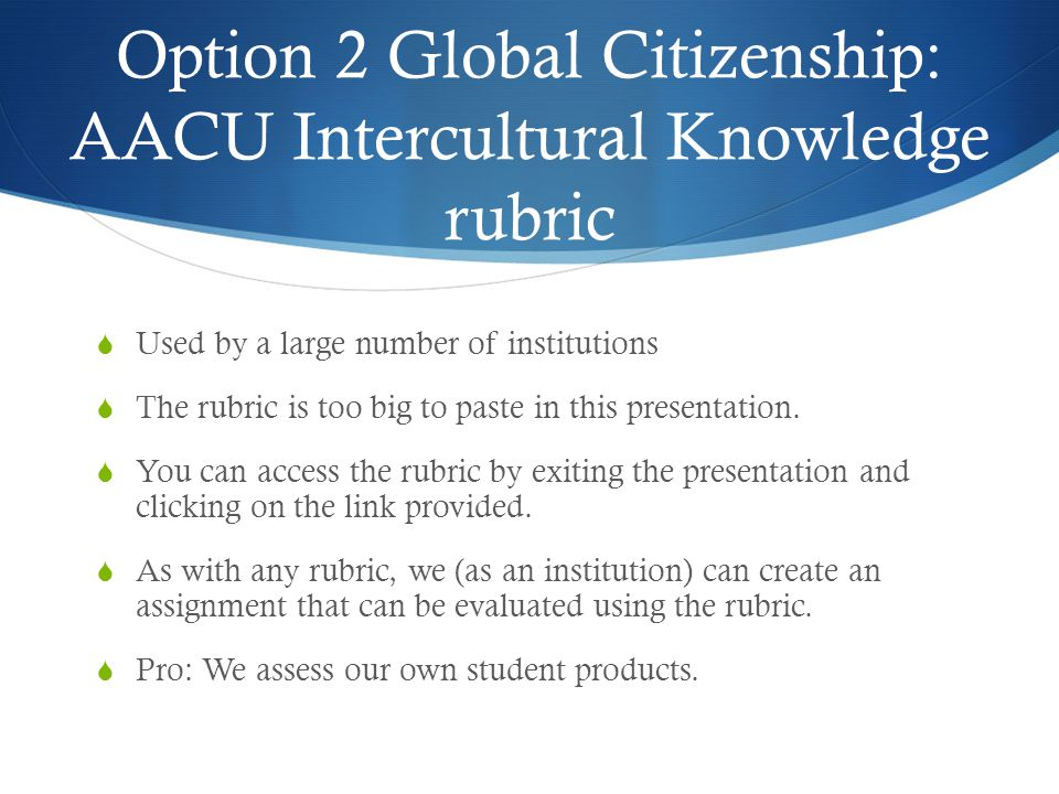 Option 2 Global Citizenship: AACU Intercultural Knowledge rubric  Used by a large number of institutions  The rubric is too big to paste in this presentation.