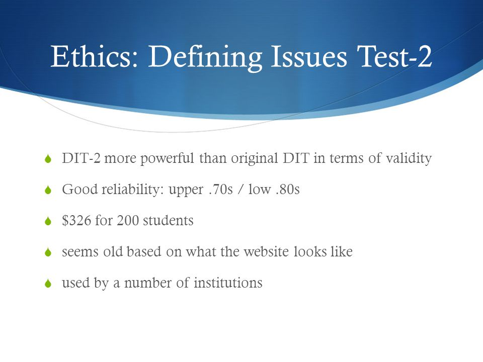 Ethics: Defining Issues Test-2  DIT-2 more powerful than original DIT in terms of validity  Good reliability: upper.70s / low.80s  $326 for 200 students  seems old based on what the website looks like  used by a number of institutions