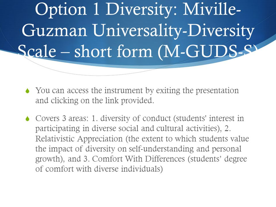 Option 1 Diversity: Miville- Guzman Universality-Diversity Scale – short form (M-GUDS-S)  You can access the instrument by exiting the presentation and clicking on the link provided.