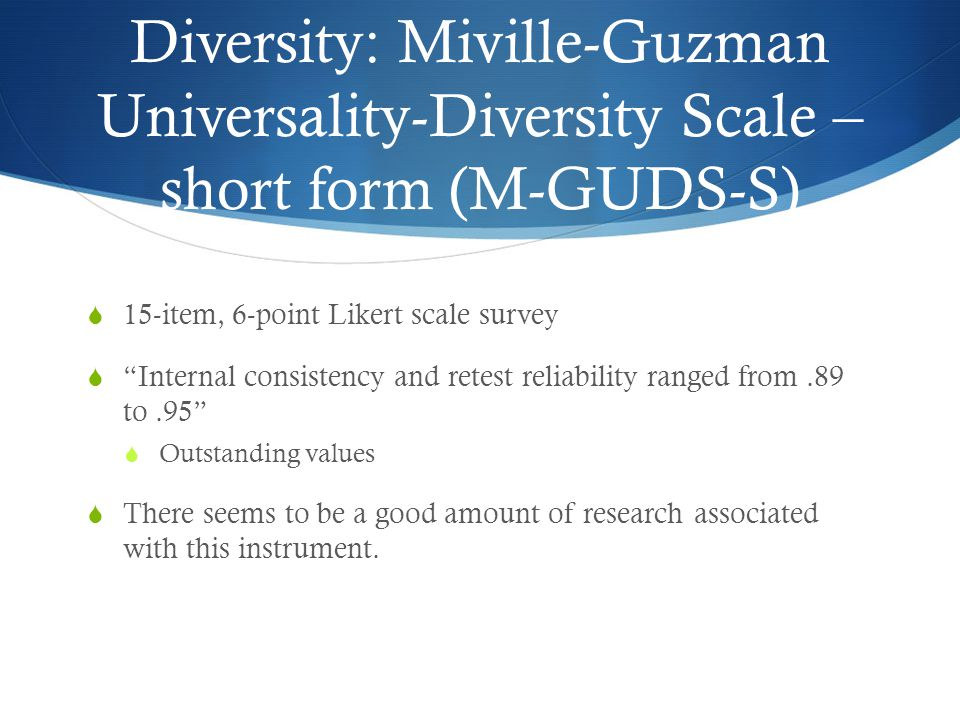 Diversity: Miville-Guzman Universality-Diversity Scale – short form (M-GUDS-S)  15-item, 6-point Likert scale survey  Internal consistency and retest reliability ranged from.89 to.95  Outstanding values  There seems to be a good amount of research associated with this instrument.