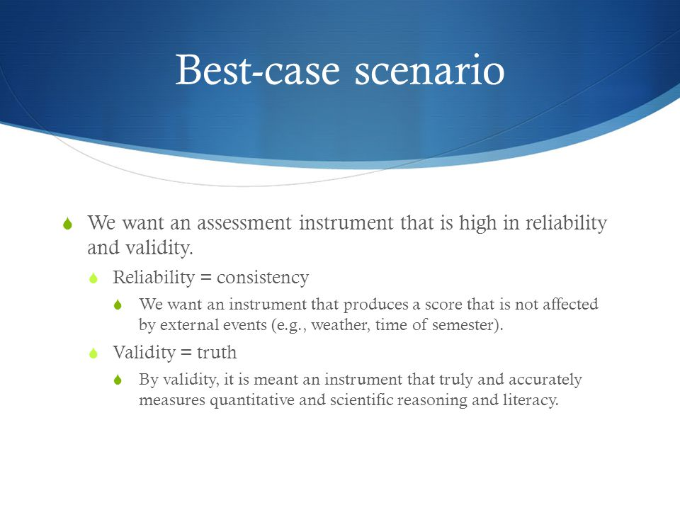 Best-case scenario  We want an assessment instrument that is high in reliability and validity.