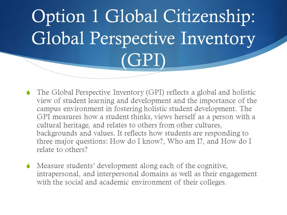 Option 1 Global Citizenship: Global Perspective Inventory (GPI)  The Global Perspective Inventory (GPI) reflects a global and holistic view of student learning and development and the importance of the campus environment in fostering holistic student development.