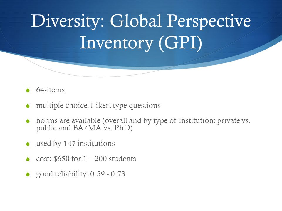 Diversity: Global Perspective Inventory (GPI)  64-items  multiple choice, Likert type questions  norms are available (overall and by type of institution: private vs.