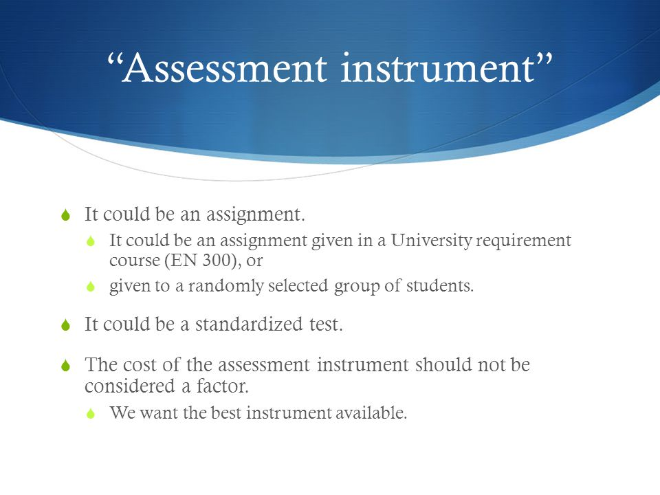 Requirement  We MUST recommend an assessment instrument that allows us to compare our results with those of other institutions and national norms.