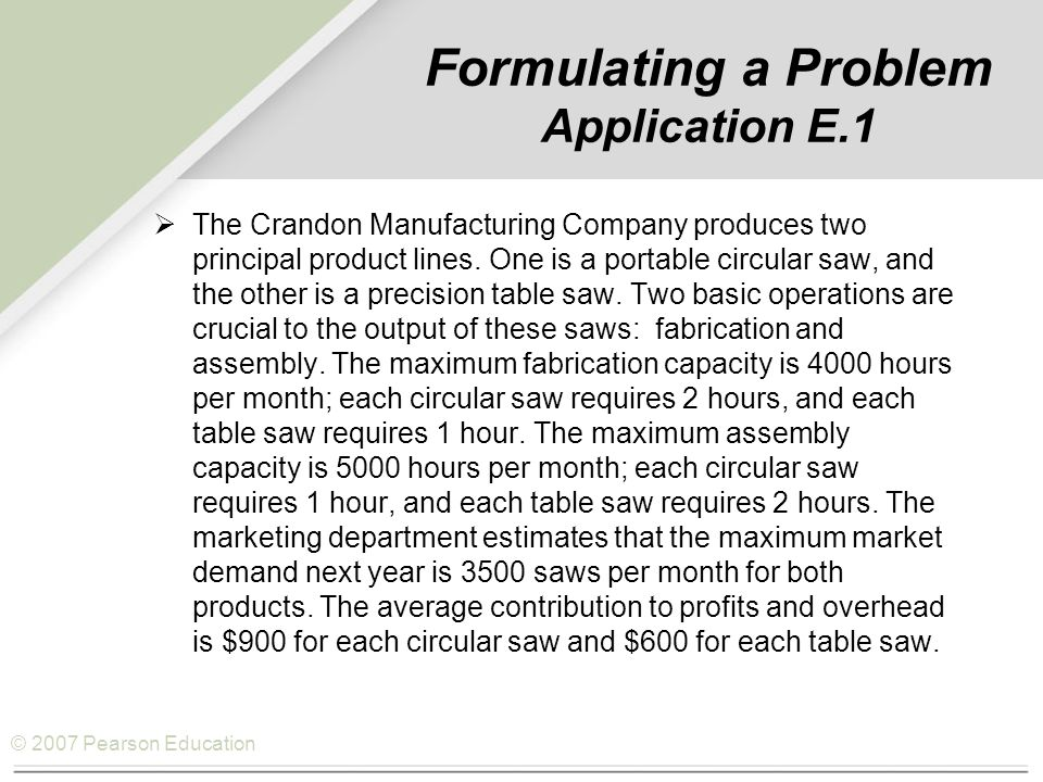 © 2007 Pearson Education Formulating a Problem Application E.1  The Crandon Manufacturing Company produces two principal product lines. One is a port
