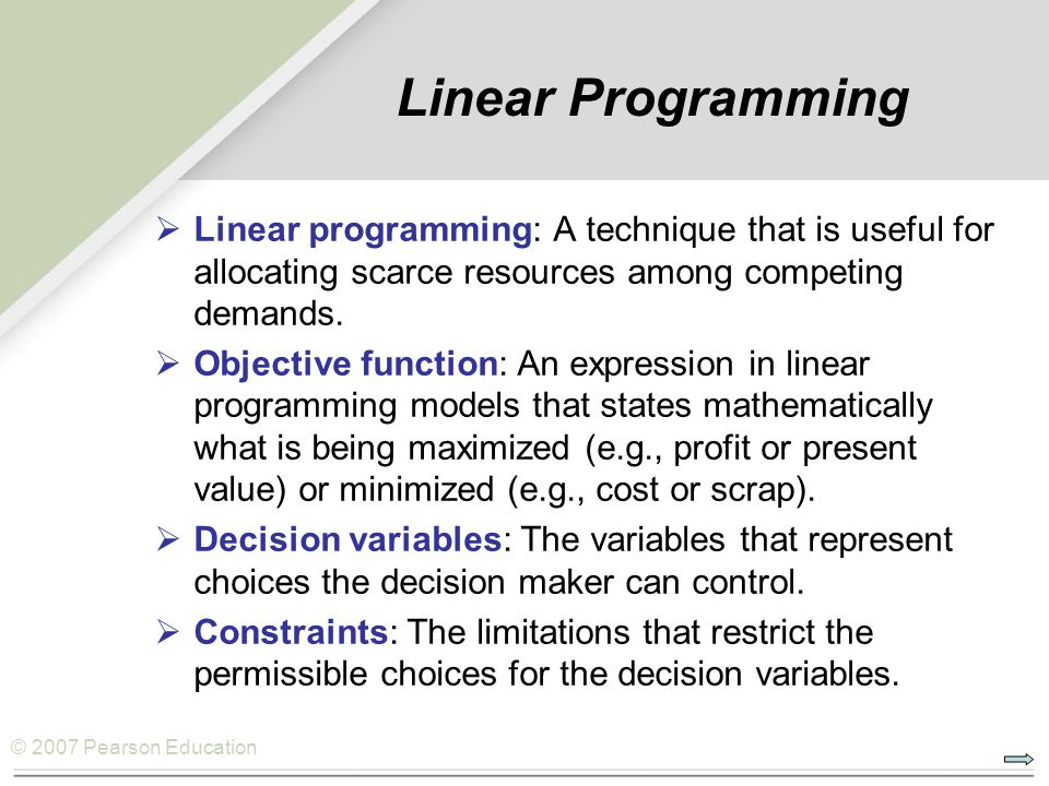 © 2007 Pearson Education  Linear programming: A technique that is useful for allocating scarce resources among competing demands.  Objective functio