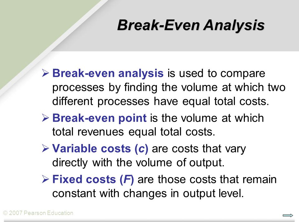 © 2007 Pearson Education Break-Even Analysis  Break-even analysis is used to compare processes by finding the volume at which two different processes have equal total costs.
