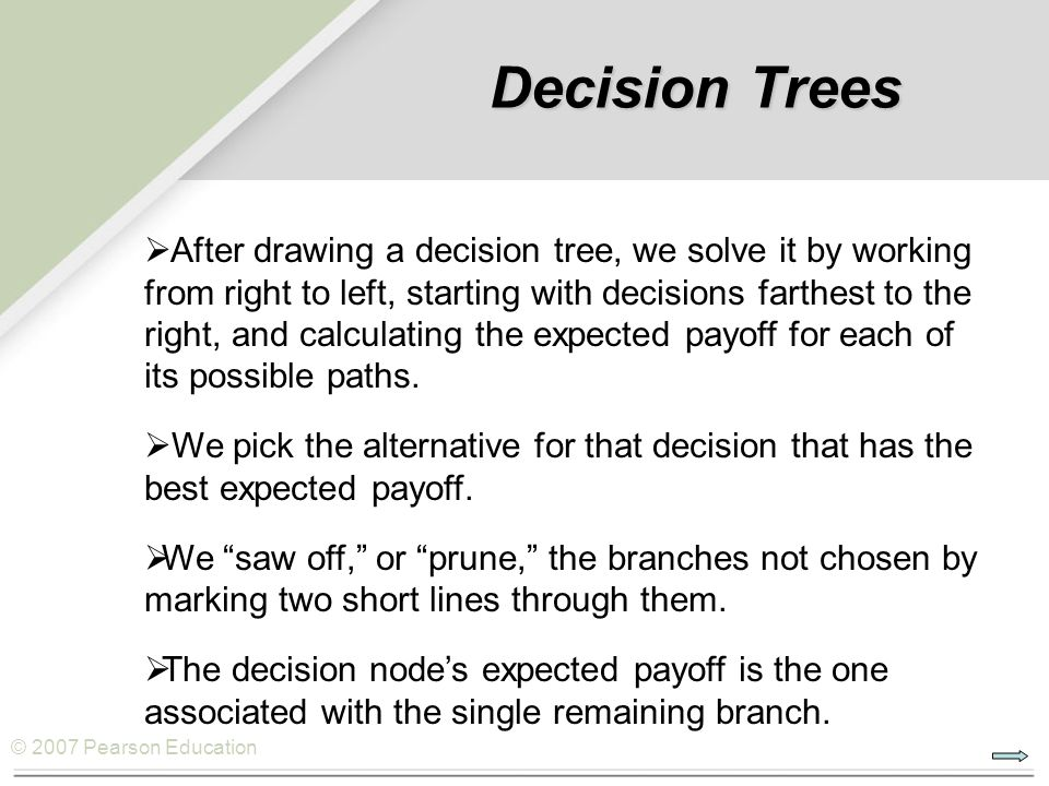 © 2007 Pearson Education Decision Trees   After drawing a decision tree, we solve it by working from right to left, starting with decisions farthest to the right, and calculating the expected payoff for each of its possible paths.
