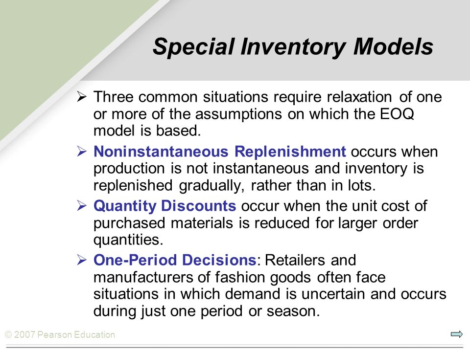 © 2007 Pearson Education Special Inventory Models  Three common situations require relaxation of one or more of the assumptions on which the EOQ mode