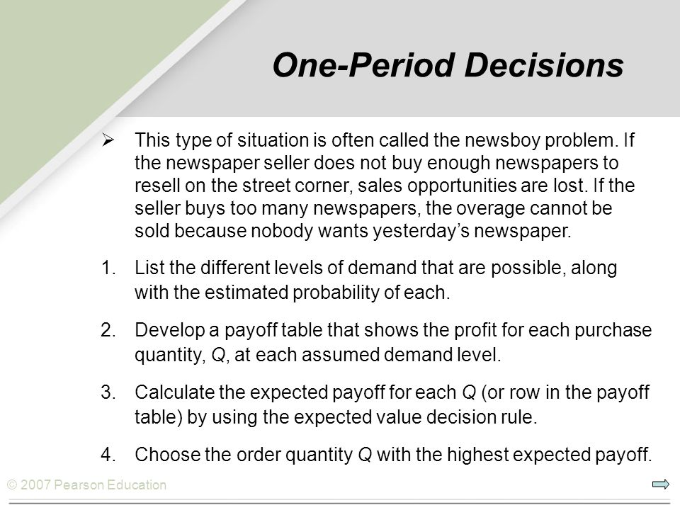 © 2007 Pearson Education One-Period Decisions  This type of situation is often called the newsboy problem. If the newspaper seller does not buy enoug