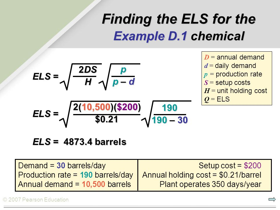 © 2007 Pearson Education ELS = p p – d 2DS H Finding the ELS for the Example D.1 chemical Demand = 30 barrels/day Setup cost = $200 Production rate =