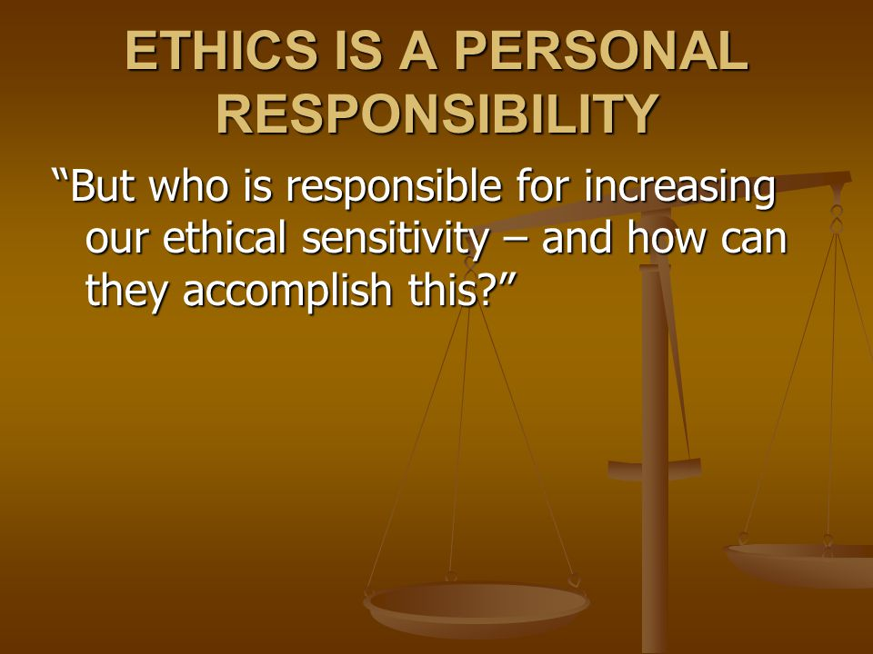 ETHICS IS A PERSONAL RESPONSIBILITY But who is responsible for increasing our ethical sensitivity – and how can they accomplish this?