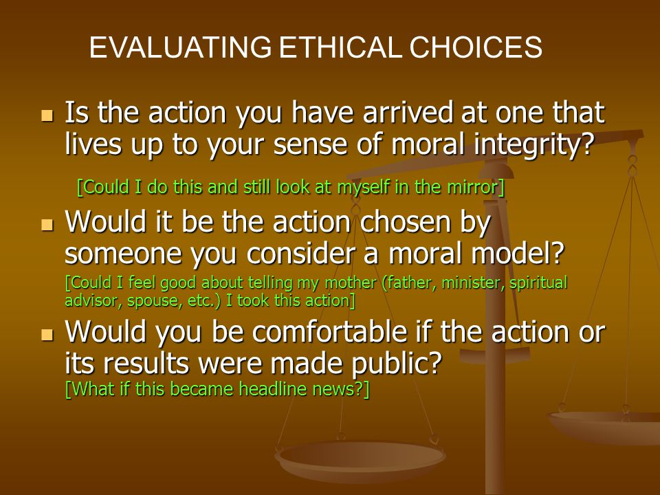 EVALUATING ETHICAL CHOICES Is the action you have arrived at one that lives up to your sense of moral integrity.