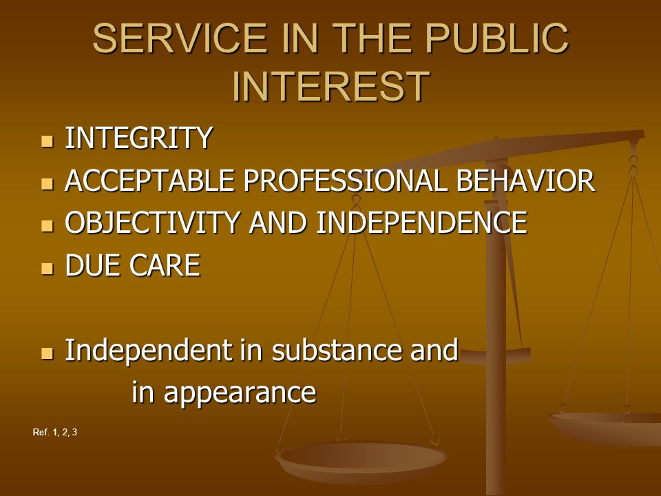 SERVICE IN THE PUBLIC INTEREST INTEGRITY INTEGRITY ACCEPTABLE PROFESSIONAL BEHAVIOR ACCEPTABLE PROFESSIONAL BEHAVIOR OBJECTIVITY AND INDEPENDENCE OBJECTIVITY AND INDEPENDENCE DUE CARE DUE CARE Independent in substance and Independent in substance and in appearance in appearance Ref.