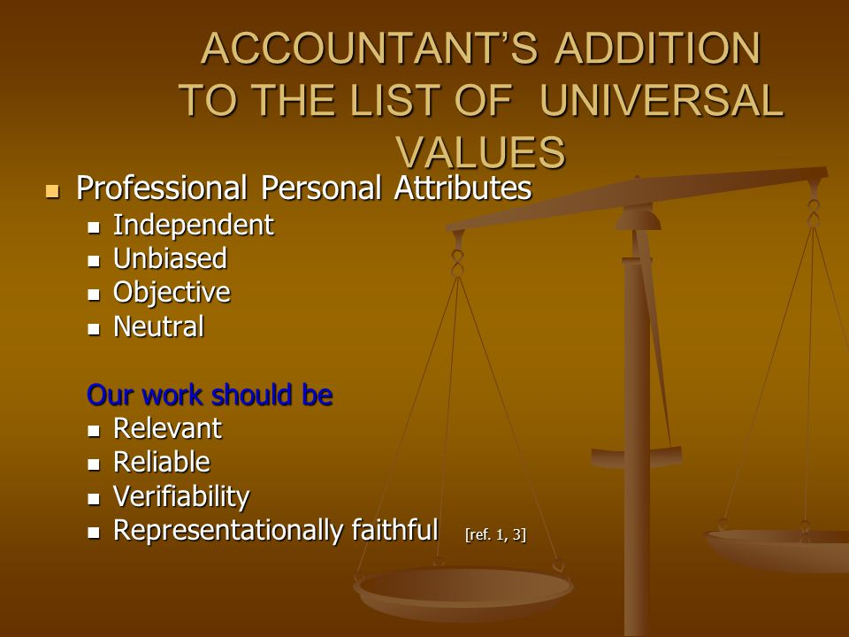 ACCOUNTANT'S ADDITION TO THE LIST OF UNIVERSAL VALUES Professional Personal Attributes Professional Personal Attributes Independent Independent Unbiased Unbiased Objective Objective Neutral Neutral Our work should be Relevant Relevant Reliable Reliable Verifiability Verifiability Representationally faithful [ref.