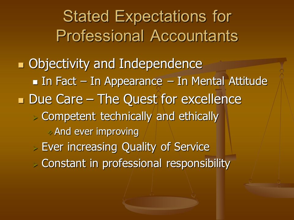 Stated Expectations for Professional Accountants Objectivity and Independence Objectivity and Independence In Fact – In Appearance – In Mental Attitude In Fact – In Appearance – In Mental Attitude Due Care – The Quest for excellence Due Care – The Quest for excellence  Competent technically and ethically  And ever improving  Ever increasing Quality of Service  Constant in professional responsibility