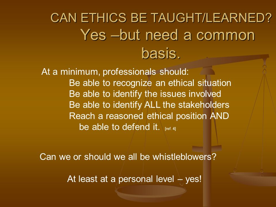 CAN ETHICS BE TAUGHT/LEARNED. Yes –but need a common basis.