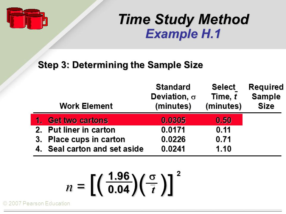 © 2007 Pearson Education Step 3: Determining the Sample Size StandardSelectRequired Deviation,  Time, tSample Work Element(minutes)(minutes)Size Work Element(minutes)(minutes)Size 1.Get two cartons0.03050.50 2.Put liner in carton0.01710.11 3.Place cups in carton0.02260.71 4.Seal carton and set aside0.02411.10 1.96  0.04 t n = [( )( )] 2 Time Study Method Example H.1