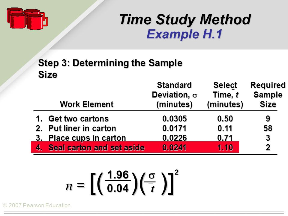 © 2007 Pearson Education Step 3: Determining the Sample Size StandardSelectRequired Deviation,  Time, tSample Work Element(minutes)(minutes)Size Work Element(minutes)(minutes)Size 1.Get two cartons0.03050.509 2.Put liner in carton0.01710.1158 3.Place cups in carton0.02260.713 4.Seal carton and set aside0.02411.102 1.96  0.04 t n = [( )( )] 2 Time Study Method Example H.1