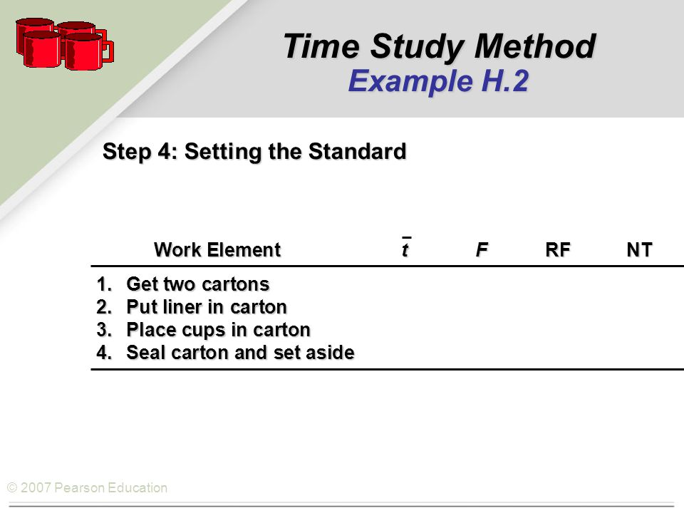 © 2007 Pearson Education Step 4: Setting the Standard Work ElementtFRFNT Work ElementtFRFNT 1.Get two cartons 2.Put liner in carton 3.Place cups in carton 4.Seal carton and set aside Time Study Method Example H.2