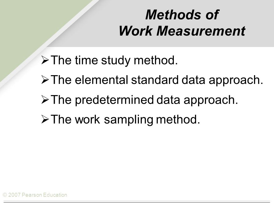 © 2007 Pearson Education Methods of Work Measurement  The time study method.