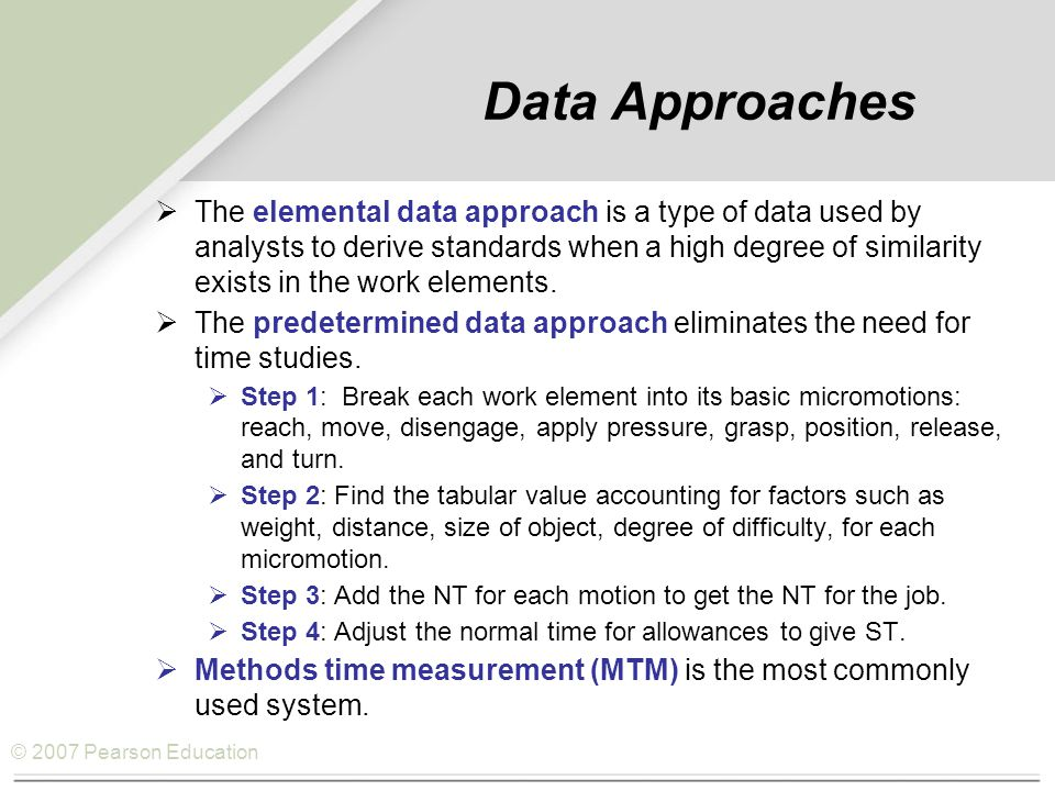 © 2007 Pearson Education Data Approaches  The elemental data approach is a type of data used by analysts to derive standards when a high degree of similarity exists in the work elements.