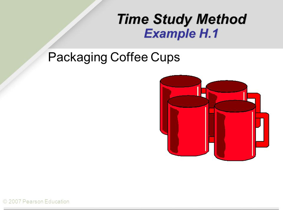 © 2007 Pearson Education Time Study Method Example H.1 Packaging Coffee Cups