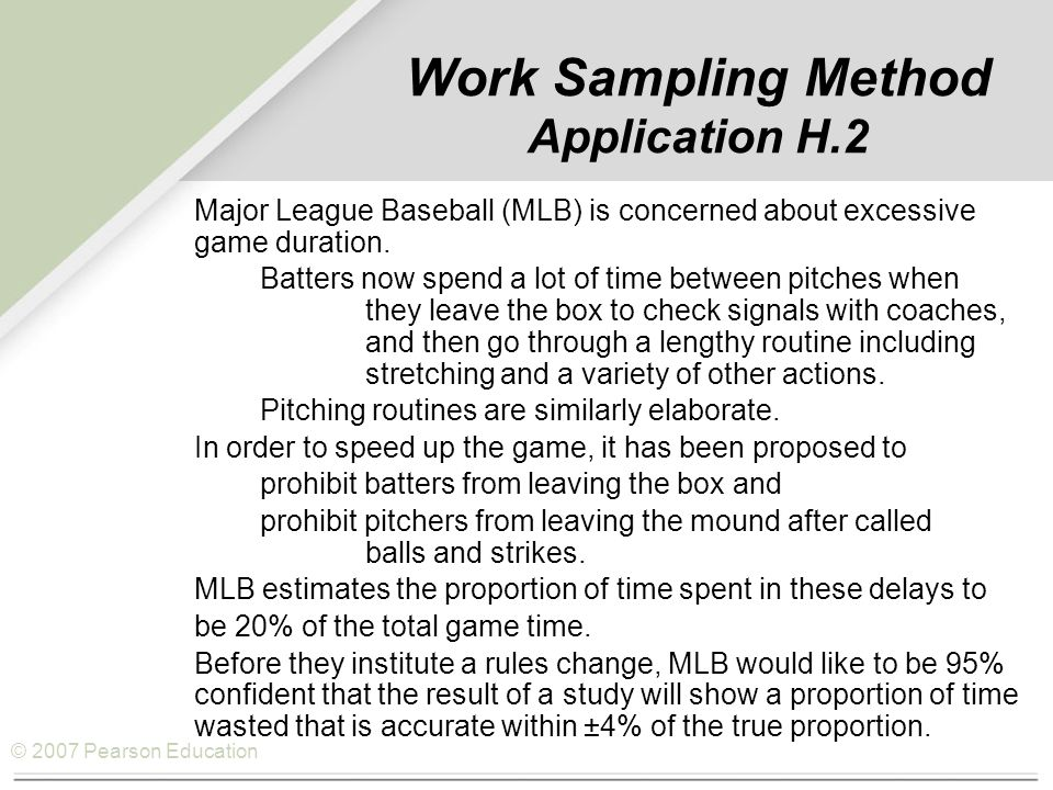 © 2007 Pearson Education Work Sampling Method Application H.2 Major League Baseball (MLB) is concerned about excessive game duration.