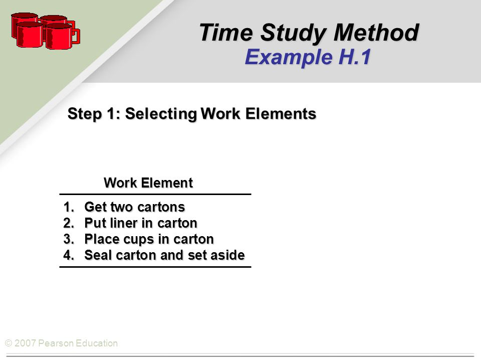 © 2007 Pearson Education Step 1: Selecting Work Elements Work Element Work Element 1.Get two cartons 2.Put liner in carton 3.Place cups in carton 4.Seal carton and set aside Time Study Method Example H.1