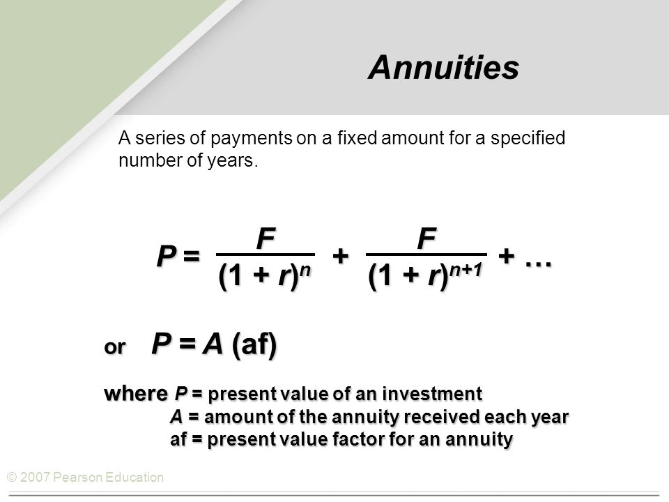 © 2007 Pearson Education Annuities P = + + … F (1 + r) n F (1 + r) n+1 or P = A (af) where P = present value of an investment A = amount of the annuity received each year af = present value factor for an annuity A = amount of the annuity received each year af = present value factor for an annuity A series of payments on a fixed amount for a specified number of years.