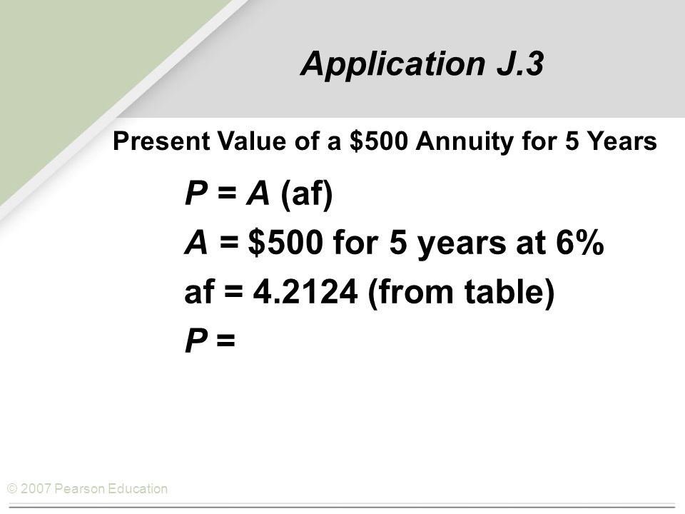 © 2007 Pearson Education Application J.3 P = A (af) A = $500 for 5 years at 6% af = 4.2124 (from table) P = 500(4.2124) = $2,106.20 Present Value of a $500 Annuity for 5 Years