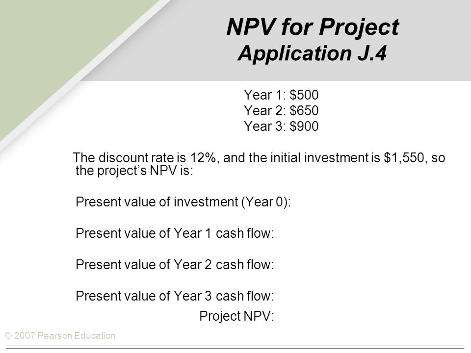 © 2007 Pearson Education NPV for Project Application J.4 Year 1: $500 Year 2: $650 Year 3: $900 The discount rate is 12%, and the initial investment is $1,550, so the project's NPV is: Present value of investment (Year 0): ($1,550.00) Present value of Year 1 cash flow: 446.40 Present value of Year 2 cash flow: 518.18 Present value of Year 3 cash flow: 640.62 Project NPV: $ 55.20