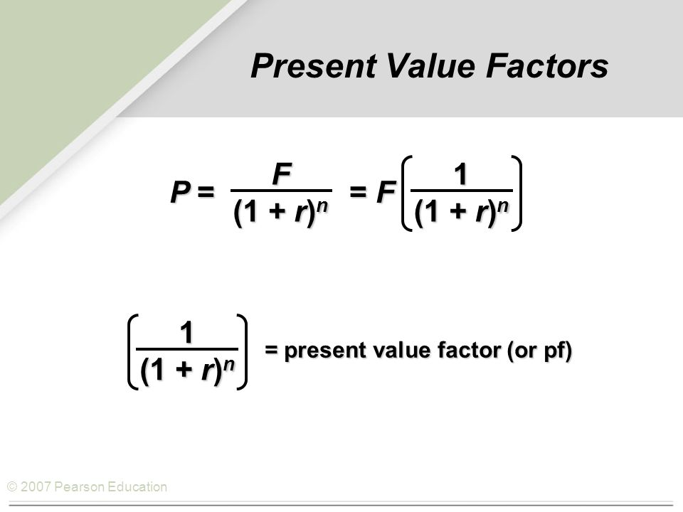 © 2007 Pearson Education Present Value Factors P = = F F (1 + r) n 1 1 = present value factor (or pf)