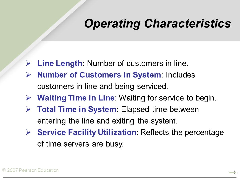 © 2007 Pearson Education Operating Characteristics  Line Length: Number of customers in line.