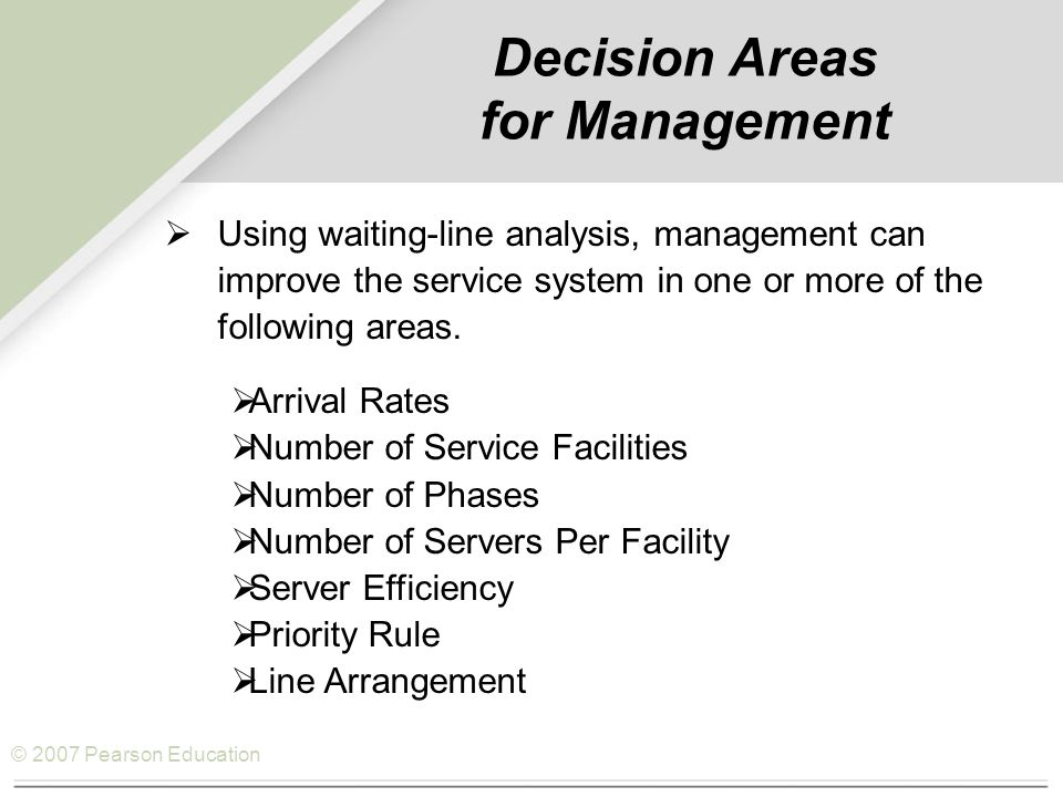 © 2007 Pearson Education Decision Areas for Management  Using waiting-line analysis, management can improve the service system in one or more of the following areas.