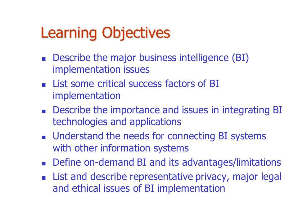 Learning Objectives Describe the major business intelligence (BI) implementation issues List some critical success factors of BI implementation Descri