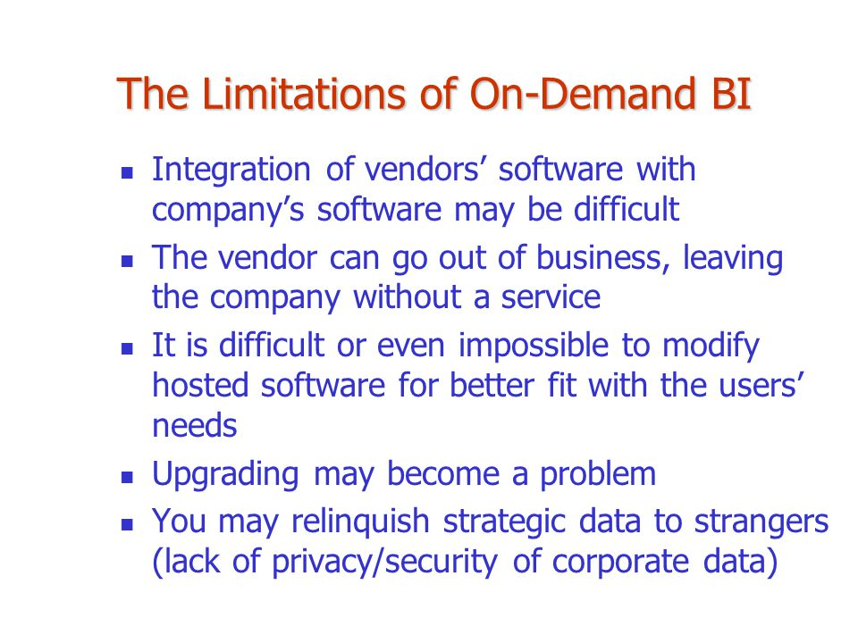 The Limitations of On-Demand BI Integration of vendors' software with company's software may be difficult The vendor can go out of business, leaving t