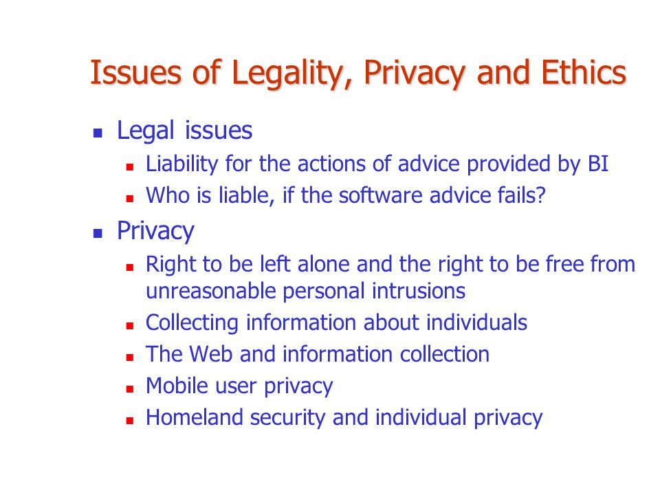 Issues of Legality, Privacy and Ethics Legal issues Liability for the actions of advice provided by BI Who is liable, if the software advice fails? Pr